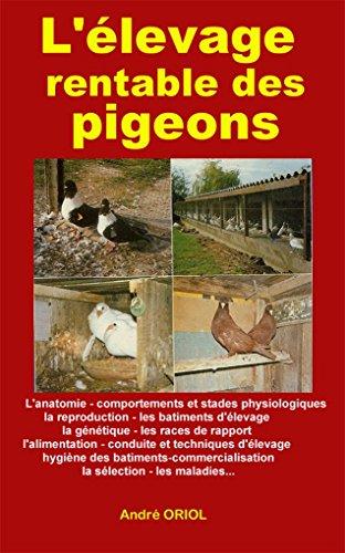L'levage rentable des pigeons: L'anatomie, comportement, la reproduction,batiments d'levage, gntique, races de rapport,alimentation,maladies