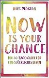 Now Is Your Chance: Der 30-Tage-Guide für ein glückliches Leben