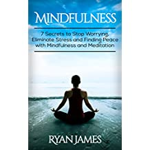 Mindfulness: 7 Secrets to Stop Worrying, Eliminate Stress and Finding Peace with Mindfulness and Meditation (English Edition)