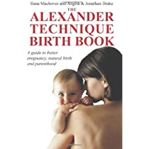 The Alexander Technique Birth Book: A Guide to Better Pregnancy, Natural Birth and Parenthood