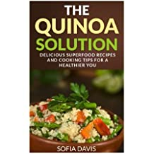 The Quinoa Solution: 30 Delicious Superfood Recipes and Cooking Tips for a Healthier You by Sofia Davis (2014-07-27)