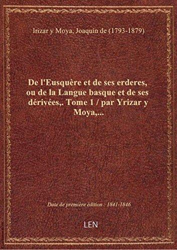 De l'Eusquère et de ses erderes, ou de la Langue basque et de ses dérivées,. Tome 1 / par Yrizar y M par Joaqu Irizar y Moya