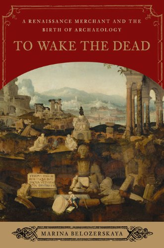 To Wake the Dead: A Renaissance Merchant and the Birth of Archaeology (English Edition)