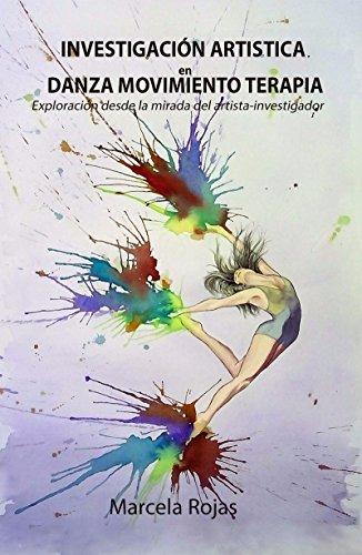 LA INVESTIGACIÓN ARTÍSTICA EN DANZA MOVIMIENTO TERAPIA ¨Una manera creativa de exploración de conocimiento desde la mirada del artista/investigador¨ por Marcela Rojas