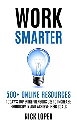 Work Smarter: 500+ Online Resources Today's Top Entrepreneurs Use To Increase Productivity and Achieve Their Goals