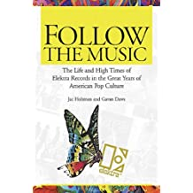 Follow the Music: The Life And High Times Of Elektra Records In The Great Years Of American Pop Culture (English Edition)