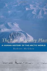 The Last Imaginary Place: A Human History of the Arctic World by Robert McGhee (2005-06-01)