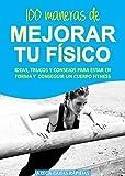 100 MANERAS DE MEJORAR TU FÍSICO: Ideas, trucos y consejos para estar en forma y conseguir un cuerpo fitness