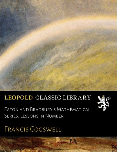 Eaton and Bradbury's Mathematical Series. Lessons in Number por Francis Cogswell
