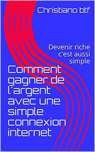 Comment gagner de l'argent avec une simple connexion internet: Devenir riche c'est aussi simple (vie paradisiaque  t. 1)