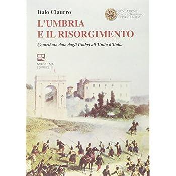 L'umbria E Il Risorgimento. Contributo Dato Dagli Umbri All'unità D'italia