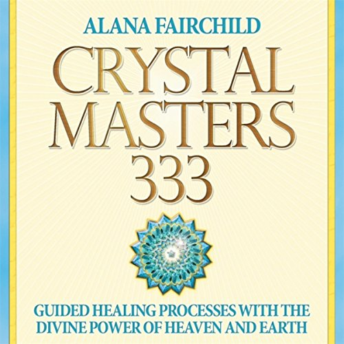 Crystal Masters 333: Guided Healing Processes With the Divine Power of Heaven and Earth Alana Crystal