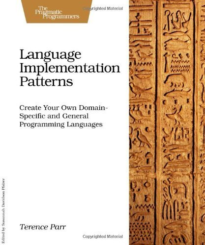 By Terence Parr Language Implementation Patterns: Create Your Own Domain-Specific and General Programming Languages (Pragmatic Programmers) (1st Edition)