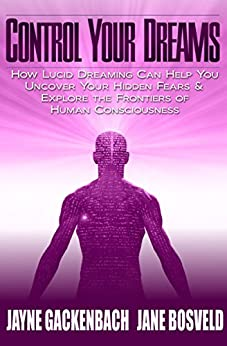 Control Your Dreams: How Lucid Dreaming Can Help You Uncover Your Hidden Fears & Explore the Frontiers of Human Consciousness (English Edition) par [Gackenbach, Jayne, Bosveld, Jane]