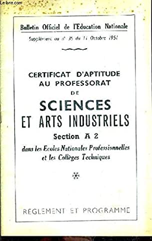 BULLETIN OFFICIEL DE L'EDUCATION NATIONALE SUPPLEMENT AU N°35 DU 11 OCTOBRE 1951 - CERTIFICAT AU PROFESSORAT DE SCIENCES ET ARTS INDUSTRIELS SECTION A 2 DANS LES ECOLES NATIONALES PRO ET LES COLLEGES TECHNIQUES - REGLEMENT ET PROGRAMME.