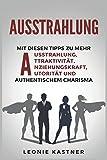 Ausstrahlung: Mit diesen Tipps zu mehr Ausstrahlung,Attraktivität,Anziehungskraft,Autorität und authentischem Charisma - Leonie Kastner