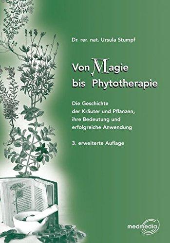 Von Magie bis Phythotherapie: Die Geschichte der Kräuter und Pflanzen, ihre Bedeutung und erfolgreiche Anwendung