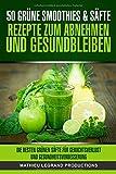 50 Grüne Smoothies- und Säfte: Rezepte zum Abnehmen und Gesundbleiben: Die besten grünen Säfte für Gewichtsverlust und Gesundheitsverbesserung