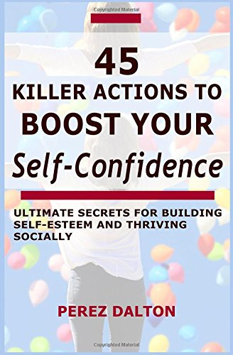 45 Killer Actions to Boost Your Self-Confidence: Ultimate Secrets for Building Self-Esteem and Thriving Socially