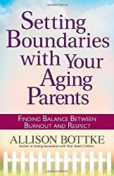 Setting Boundaries?? with Your Aging Parents: Finding Balance Between Burnout and Respect by Allison Bottke (2010-04-01)
