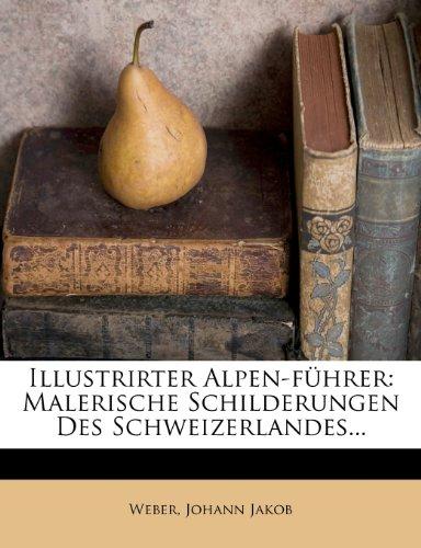 Illustrirter Alpen-führer: Malerische Schilderungen Des Schweizerlandes...
