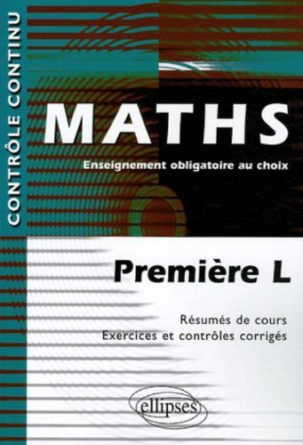 Maths : Première L, Enseignement obligatoire au choix - Résumés de cours, Exercices et contrôles corrigés de Claudine Cherruau (22 octobre 2005) Broché
