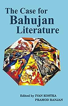 The Case for Bahujan Literature by [Kostka, Ivan, Singh, Rajendra Prasad, Roy, Arundhati, Dubey, Abhay Kumar, Mani, Premkumar, Yadav, Chauthiram, Pankaj, Ashwini Kumar, Bharti, Kanwal, Meshram, Waman]