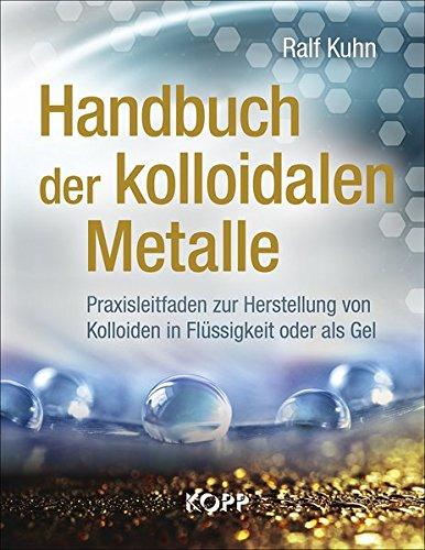 Handbuch der kolloidalen Metalle: Praxisleitfaden zur Herstellung von Kolloiden in Flüssigkeit oder als Gel -