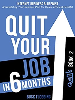 Quit Your Job in 6 Months: Book 2: Internet Business Blueprint (Formulating Your Business Plan for Quick, Efficient Results) (English Edition) de [Flogging, Buck]
