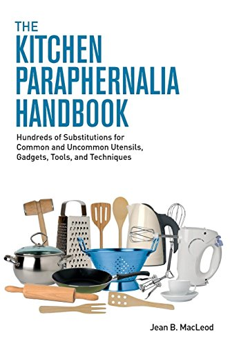 The Kitchen Paraphernalia Handbook: Hundreds of Substitutions for Common and Uncommon Utensils, Gadgets, Tools, and Techniques Utensil Gadget