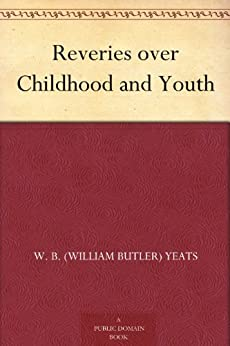 Reveries over Childhood and Youth by [Yeats, W. B. (William Butler)]