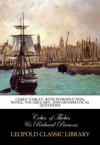 Cebes' tablet, with introduction, notes, vocabulary, and grammatical questions