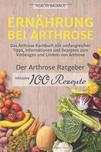 Ernährung bei Arthrose: Das Arthrose Kochbuch mit umfangreichen Tipps, Informationen und Rezepten zum Vorbeugen und Lindern von Arthrose. Inkl. ... und 100 Rezepte (Arthrose Ernährung, Band 1) -