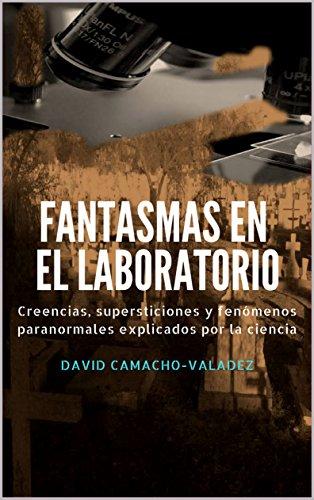 Fantasmas en el laboratorio: Creencias, supersticiones y fenómenos paranormales explicados por la ciencia por David Camacho-Valadez