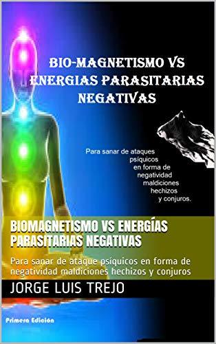 Biomagnetismo Vs Energías Parasitarias Negativas: Para sanar de ataque psíquicos en forma de negatividad maldiciones hechizos y conjuros por Jorge Luis Trejo