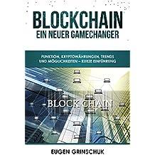 Blockchain – Ein neuer GameChanger: Funktion, Kryptowährungen, Trends und Möglichkeiten – Kurze Einführung in Blockchain, Bitcoin, Ethereum, Lisk und mehr