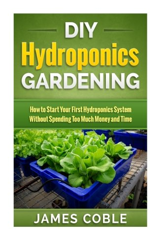 DIY Hydroponics Gardening: How to make Your First Hydroponics System without Spending too Much Money or Time - Hydroponic Gardening-systeme