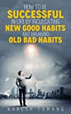 How to be successful in life by inculcating new good habits and breaking old bad habits