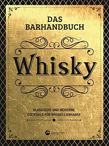 Das Barhandbuch Whisky: Klassische und moderne Cocktails für Whisky-Liebhaber