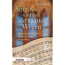Sing, bet und geh auf Gottes Wegen ...: 40 neue und bekannte geistliche Lieder erschlossen
