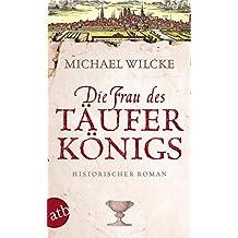 Die Frau des Täuferkönigs: Historischer Roman