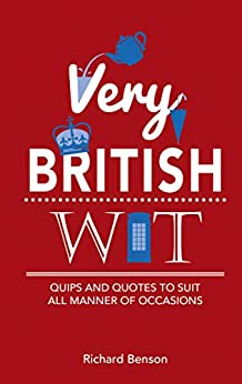 Very British Wit: Quips and Quotes to Suit All Manner of Occasions by [Benson,Richard]