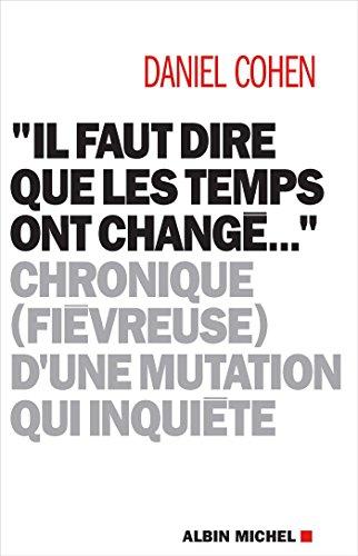 Il faut dire que les temps ont changé...: Chronique (fiévreuse) d'une mutation qui inquiète par Daniel Cohen