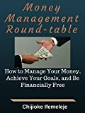 Money Management Round-table: How to Manage Your Money, Achieve Your Goals, and Be Financially Free