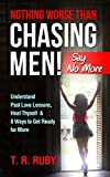 NOTHING WORSE THAN CHASING MEN! SAY NO MORE: Understand Past Love Lessons, Heal Thyself & 8 Ways to Get Ready for More