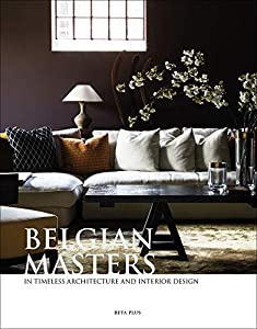 Belgian Masters: in Timeless Architecture and Interior Design by Beta-Plus