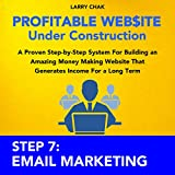 Profitable Website Under Construction - Step 7: Email Marketing: A Proven Step-by-Step System for Building an Amazing Money Making Website That Generates Income for a Long Term