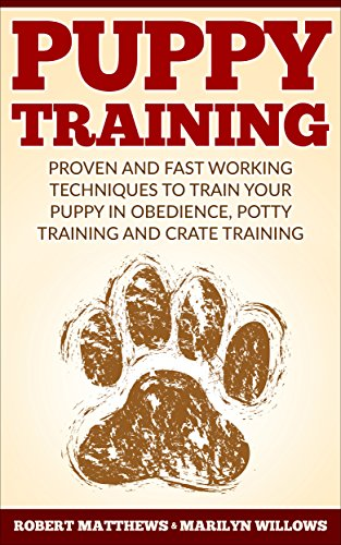 Puppy Training: Puppy Training, Proven And Fast Working Techniques To Train Your Puppy In Obedience, Potty Training And Crate Training!
