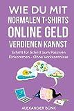 Wie Du mit normalen T-Shirts Online Geld verdienen kannst: Schritt für Schritt zum Passiven Einkommen - Ohne Vorkenntnisse (im Internet Geld verdienen)