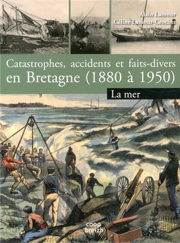 Catastrophes, accidents et faits divers en Bretagne (1880 à 1950) : Tome 1, La mer par Alain Lamour, Céline Lamour-Crochet